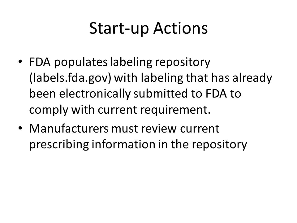 Start-up Actions FDA populates labeling repository (labels.fda.gov) with labeling that has already been electronically submitted to FDA to comply with