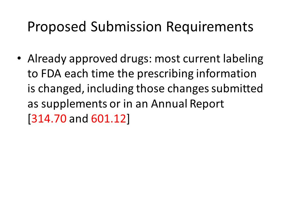 Proposed Submission Requirements Already approved drugs: most current labeling to FDA each time the prescribing information is changed, including those changes submitted as supplements or in an Annual Report [314.70 and 601.12]
