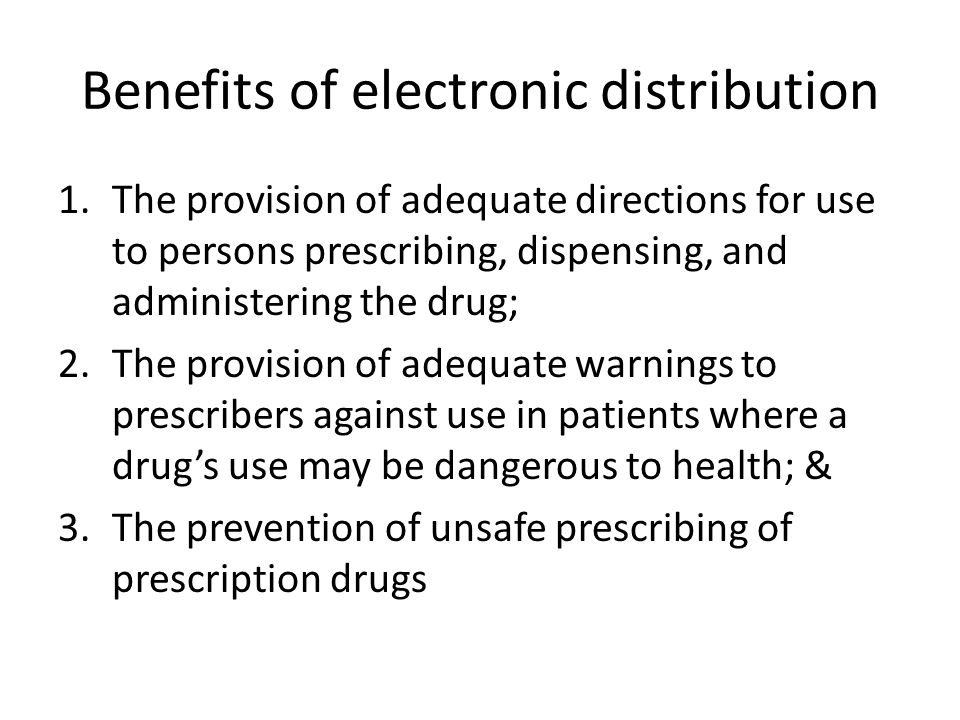 Benefits of electronic distribution 1.The provision of adequate directions for use to persons prescribing, dispensing, and administering the drug; 2.T