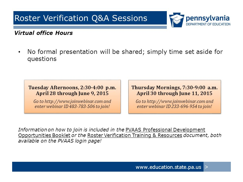 www.education.state.pa.us > Roster Verification Q&A Sessions No formal presentation will be shared; simply time set aside for questions Tuesday Afternoons, 2:30-4:00 p.m.
