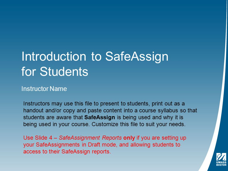Introduction to SafeAssign for Students Instructor Name Instructors may use this file to present to students, print out as a handout and/or copy and paste content into a course syllabus so that students are aware that SafeAssign is being used and why it is being used in your course.