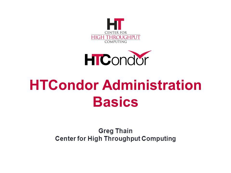 HTCondor Administration Basics Greg Thain Center for High Throughput Computing