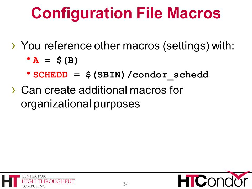 › You reference other macros (settings) with:  A = $(B)  SCHEDD = $(SBIN)/condor_schedd › Can create additional macros for organizational purposes C