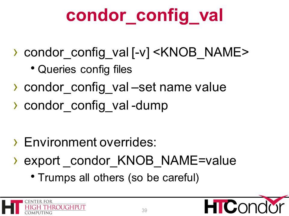 › condor_config_val [-v]  Queries config files › condor_config_val –set name value › condor_config_val -dump › Environment overrides: › export _condo