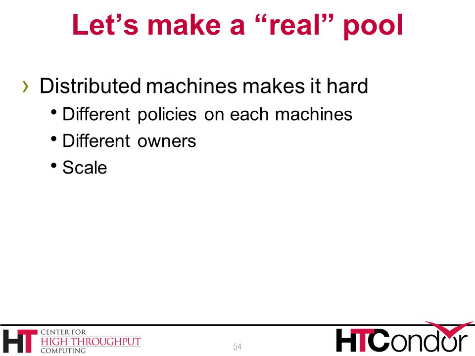 """› Distributed machines makes it hard  Different policies on each machines  Different owners  Scale Let's make a """"real"""" pool 54"""