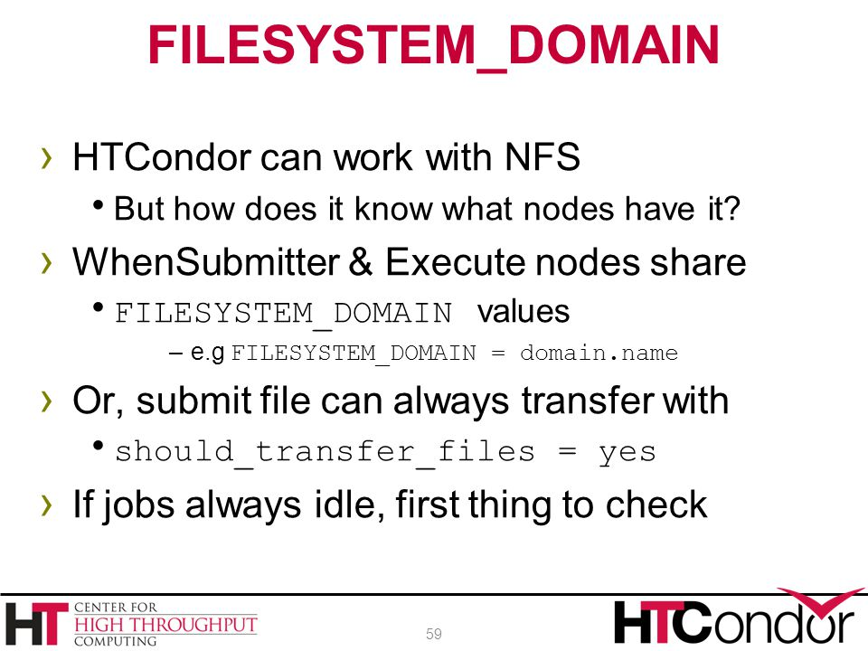› HTCondor can work with NFS  But how does it know what nodes have it? › WhenSubmitter & Execute nodes share  FILESYSTEM_DOMAIN values –e.g FILESYST