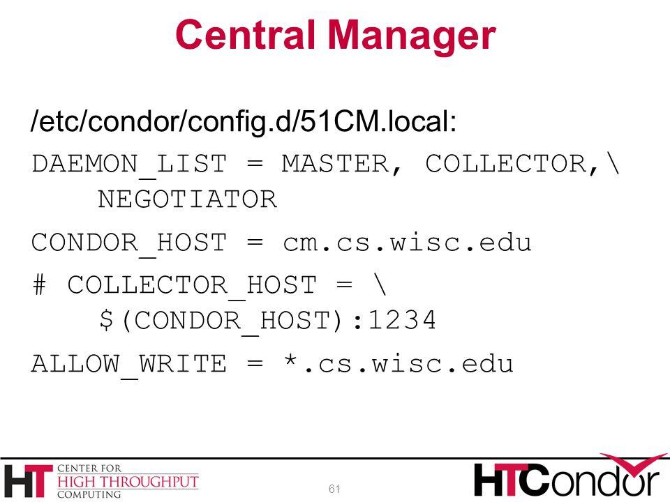 /etc/condor/config.d/51CM.local: DAEMON_LIST = MASTER, COLLECTOR,\ NEGOTIATOR CONDOR_HOST = cm.cs.wisc.edu # COLLECTOR_HOST = \ $(CONDOR_HOST):1234 AL