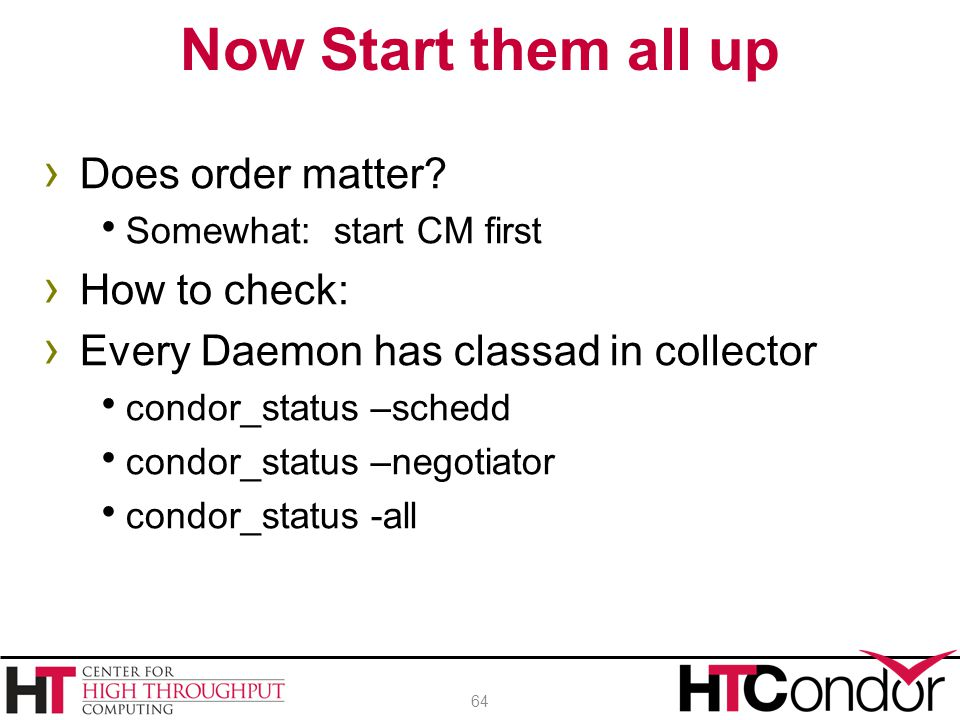 › Does order matter?  Somewhat: start CM first › How to check: › Every Daemon has classad in collector  condor_status –schedd  condor_status –negot