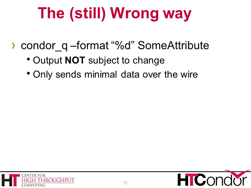 """› condor_q –format """"%d"""" SomeAttribute  Output NOT subject to change  Only sends minimal data over the wire The (still) Wrong way 71"""