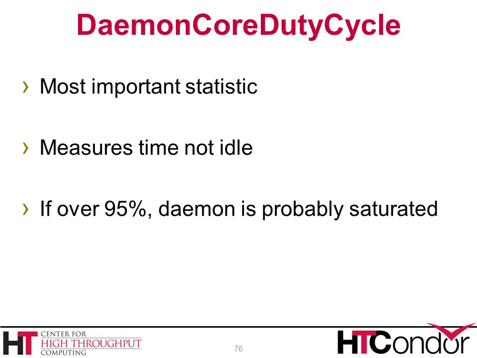 › Most important statistic › Measures time not idle › If over 95%, daemon is probably saturated DaemonCoreDutyCycle 76