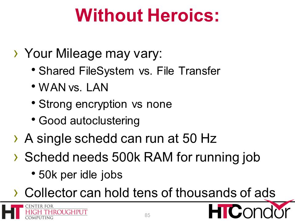 › Your Mileage may vary:  Shared FileSystem vs. File Transfer  WAN vs. LAN  Strong encryption vs none  Good autoclustering › A single schedd can r