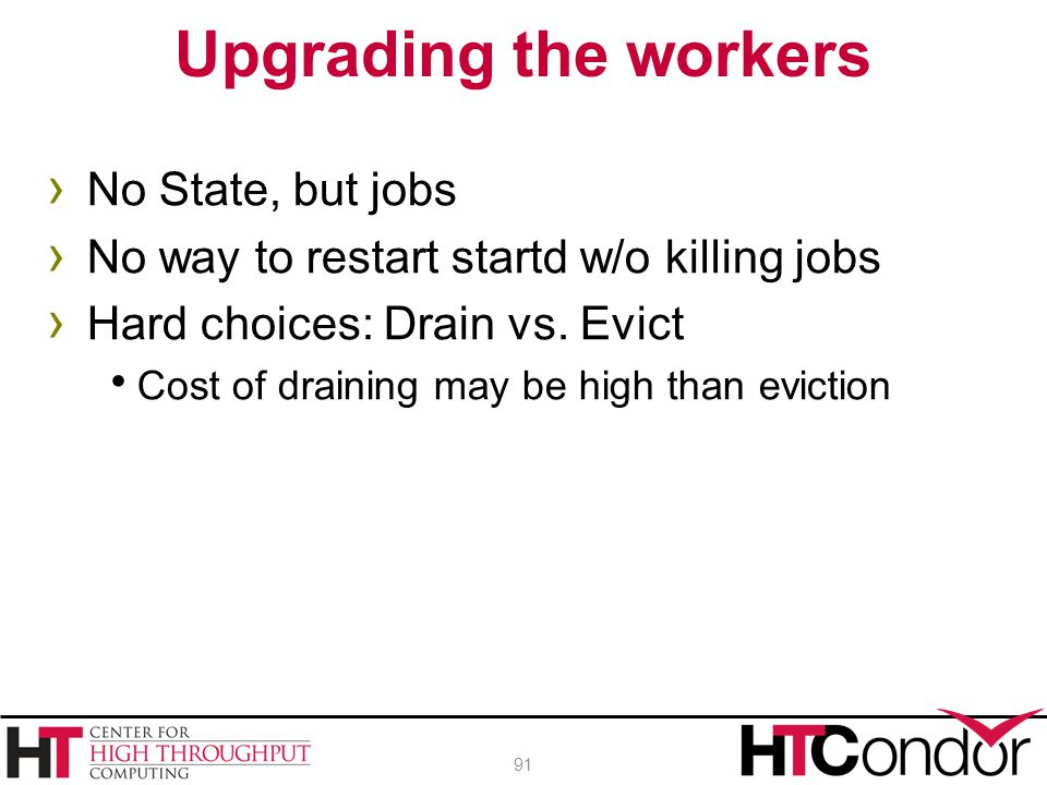 › No State, but jobs › No way to restart startd w/o killing jobs › Hard choices: Drain vs. Evict  Cost of draining may be high than eviction Upgradin