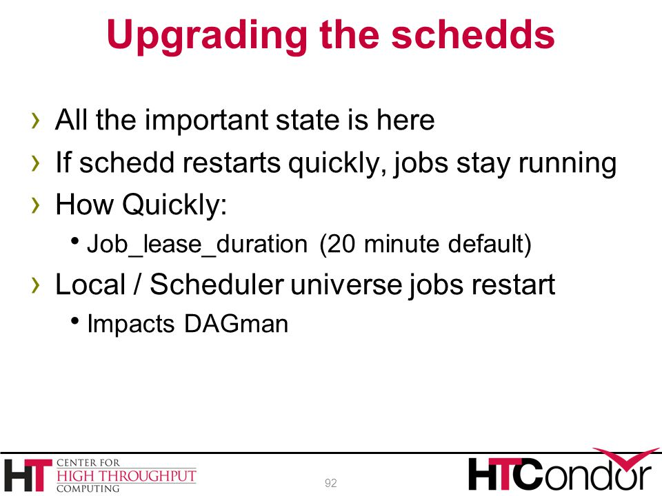 › All the important state is here › If schedd restarts quickly, jobs stay running › How Quickly:  Job_lease_duration (20 minute default) › Local / Sc