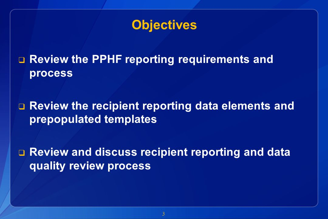Objectives  Review the PPHF reporting requirements and process  Review the recipient reporting data elements and prepopulated templates  Review and