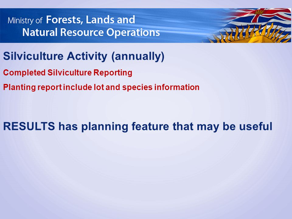 Silviculture Activity (annually) Completed Silviculture Reporting Planting report include lot and species information RESULTS has planning feature tha