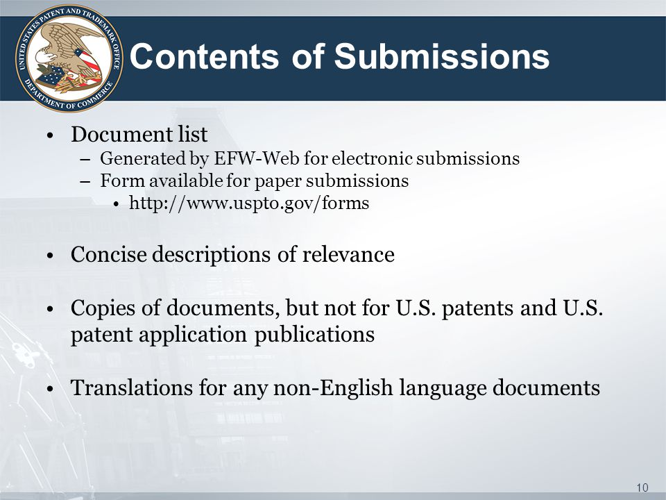 Contents of Submissions Document list –Generated by EFW-Web for electronic submissions –Form available for paper submissions http://www.uspto.gov/forms Concise descriptions of relevance Copies of documents, but not for U.S.