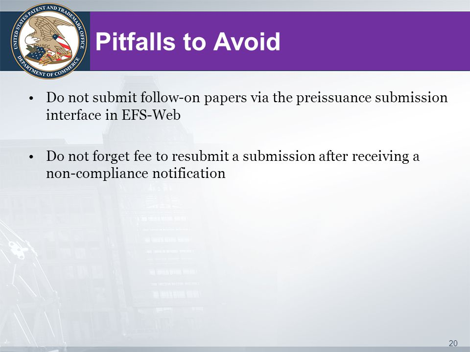 Pitfalls to Avoid Do not submit follow-on papers via the preissuance submission interface in EFS-Web Do not forget fee to resubmit a submission after receiving a non-compliance notification 20