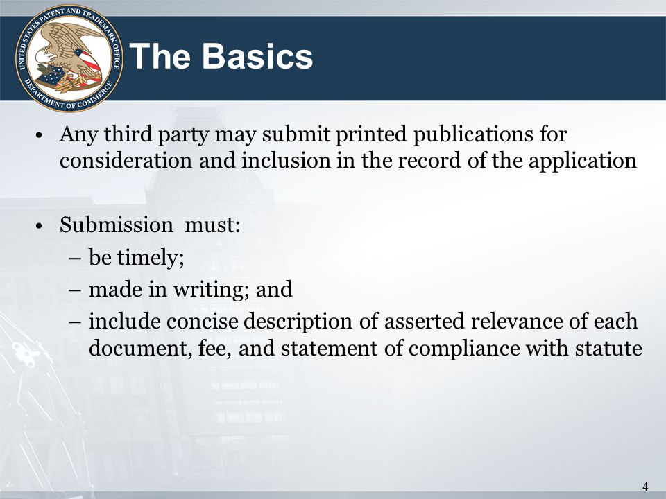The Basics Any third party may submit printed publications for consideration and inclusion in the record of the application Submission must: –be timely; –made in writing; and –include concise description of asserted relevance of each document, fee, and statement of compliance with statute 4