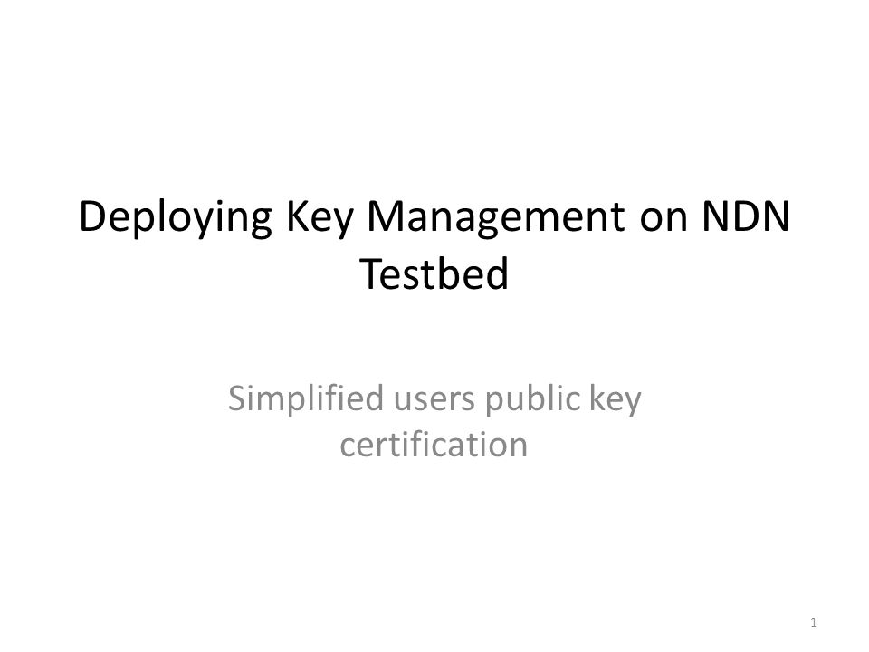 Deploying Key Management on NDN Testbed Simplified users public key certification 1