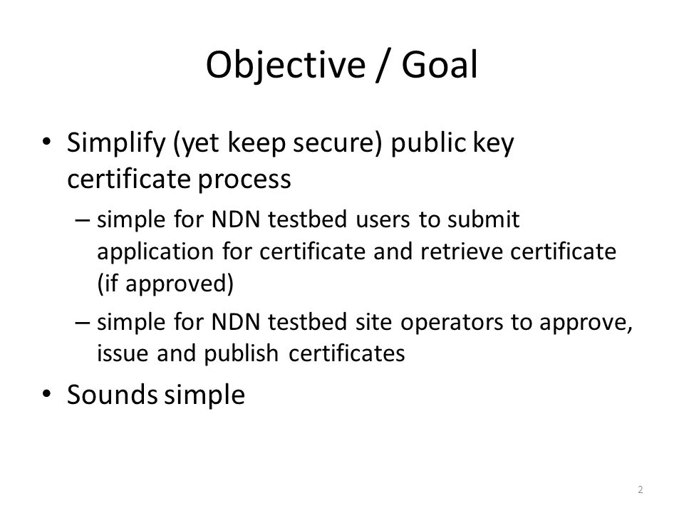 Objective / Goal Simplify (yet keep secure) public key certificate process – simple for NDN testbed users to submit application for certificate and retrieve certificate (if approved) – simple for NDN testbed site operators to approve, issue and publish certificates Sounds simple 2