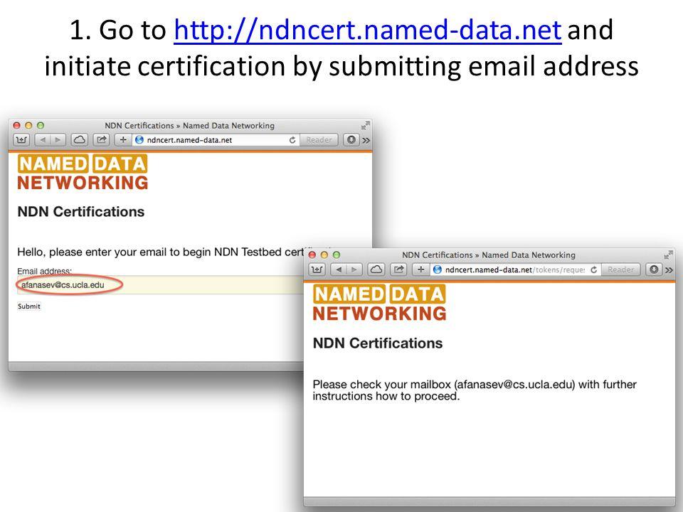1. Go to http://ndncert.named-data.net and initiate certification by submitting email addresshttp://ndncert.named-data.net 6
