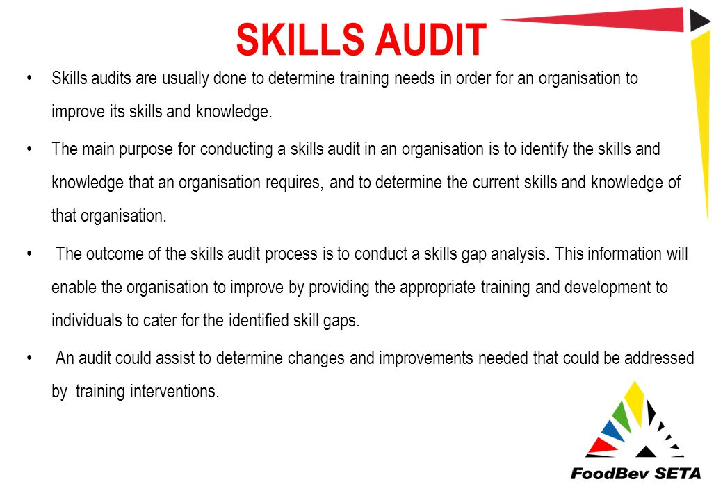 SKILLS AUDIT Skills audits are usually done to determine training needs in order for an organisation to improve its skills and knowledge. The main pur