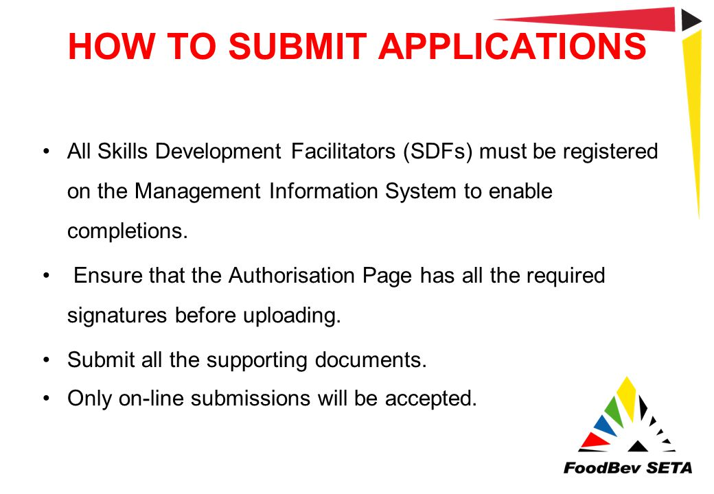 HOW TO SUBMIT APPLICATIONS All Skills Development Facilitators (SDFs) must be registered on the Management Information System to enable completions. E