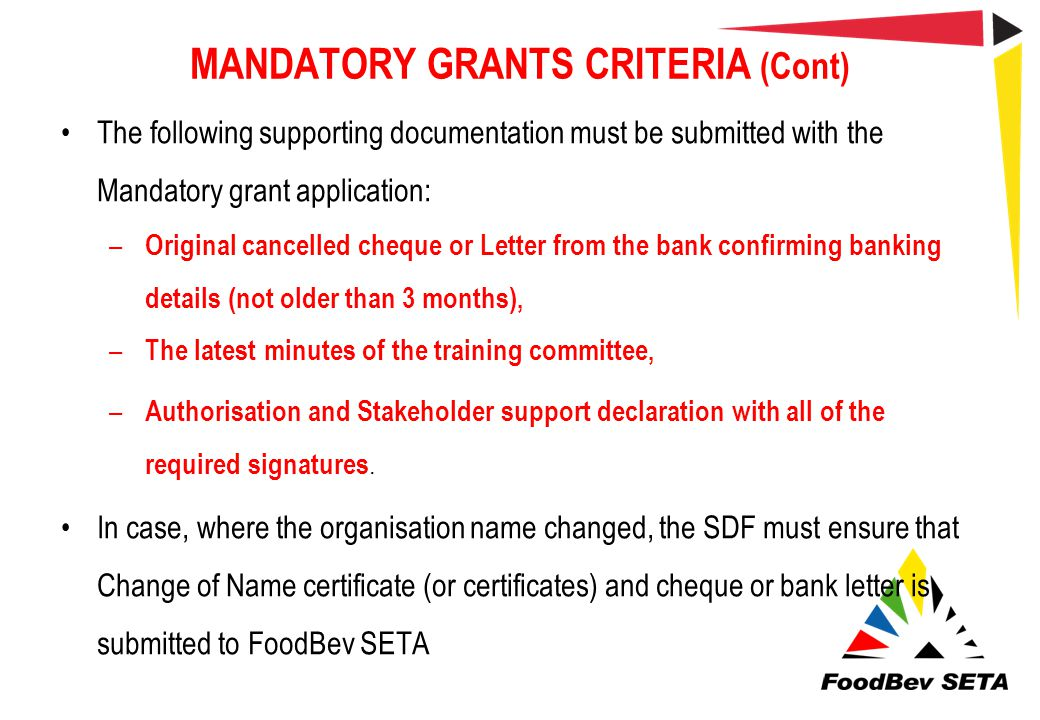 MANDATORY GRANTS CRITERIA (Cont) The following supporting documentation must be submitted with the Mandatory grant application: – Original cancelled c