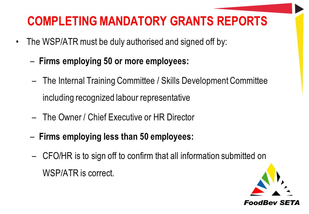 COMPLETING MANDATORY GRANTS REPORTS The WSP/ATR must be duly authorised and signed off by: – Firms employing 50 or more employees: –The Internal Train