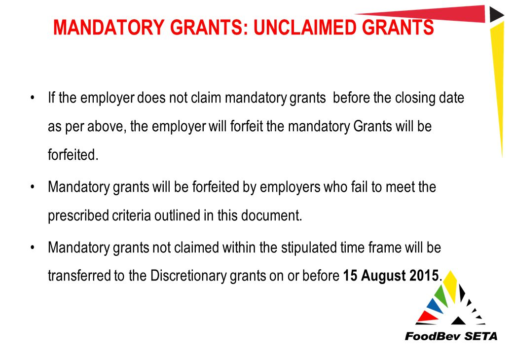 MANDATORY GRANTS: UNCLAIMED GRANTS If the employer does not claim mandatory grants before the closing date as per above, the employer will forfeit the