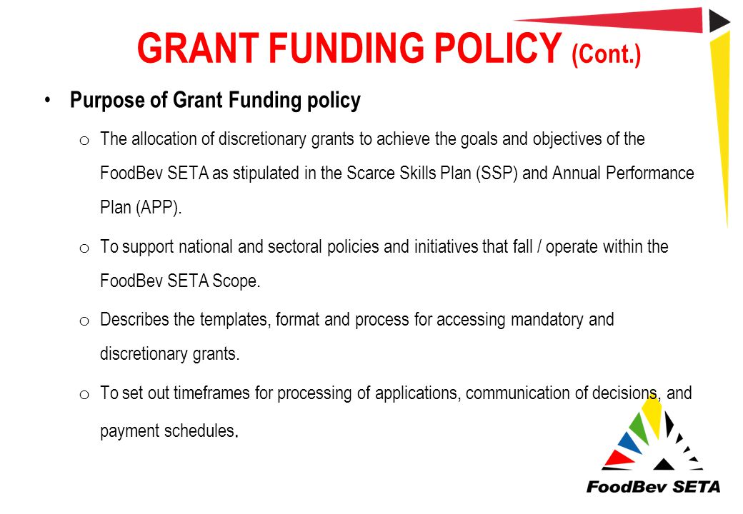 GRANT FUNDING POLICY (Cont.) Purpose of Grant Funding policy o The allocation of discretionary grants to achieve the goals and objectives of the FoodB