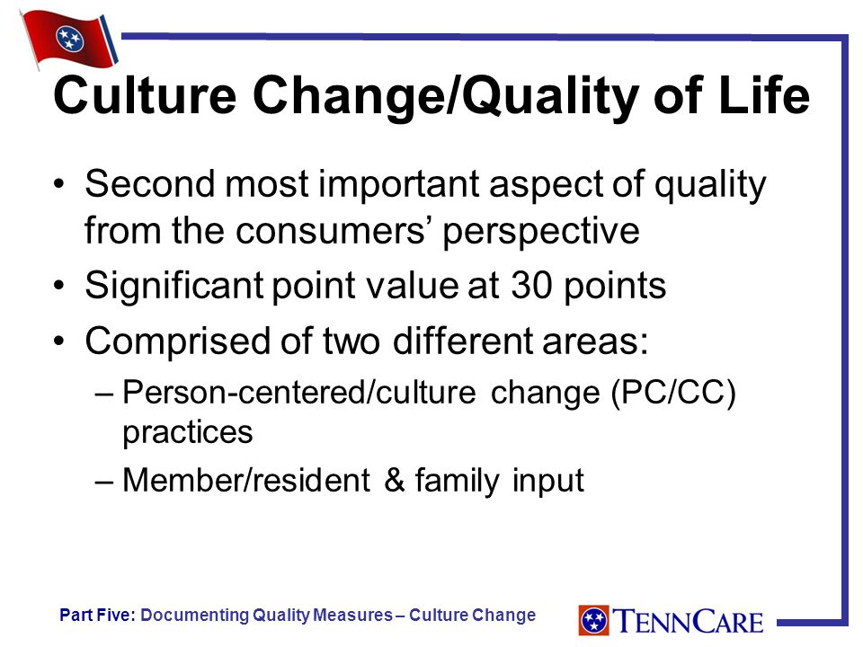 Culture Change/Quality of Life Second most important aspect of quality from the consumers' perspective Significant point value at 30 points Comprised of two different areas: –Person-centered/culture change (PC/CC) practices –Member/resident & family input Part Five: Documenting Quality Measures – Culture Change