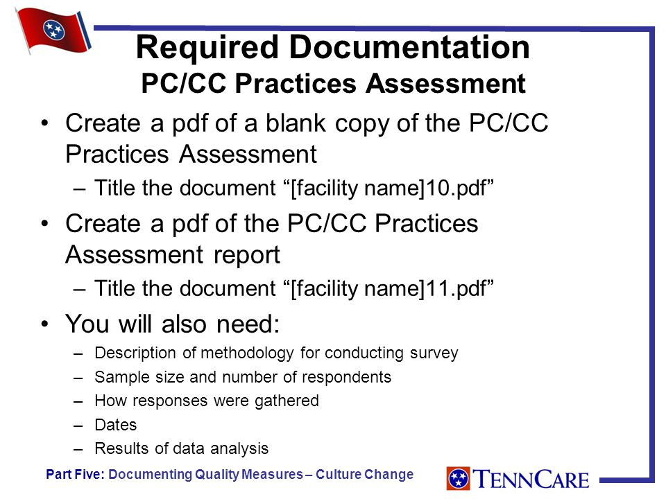 Required Documentation PC/CC Practices Assessment Create a pdf of a blank copy of the PC/CC Practices Assessment –Title the document [facility name]10.pdf Create a pdf of the PC/CC Practices Assessment report –Title the document [facility name]11.pdf You will also need: –Description of methodology for conducting survey –Sample size and number of respondents –How responses were gathered –Dates –Results of data analysis Part Five: Documenting Quality Measures – Culture Change