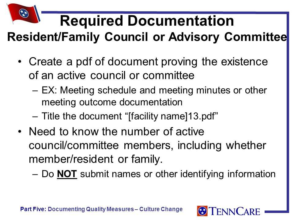 Required Documentation Resident/Family Council or Advisory Committee Create a pdf of document proving the existence of an active council or committee –EX: Meeting schedule and meeting minutes or other meeting outcome documentation –Title the document [facility name]13.pdf Need to know the number of active council/committee members, including whether member/resident or family.