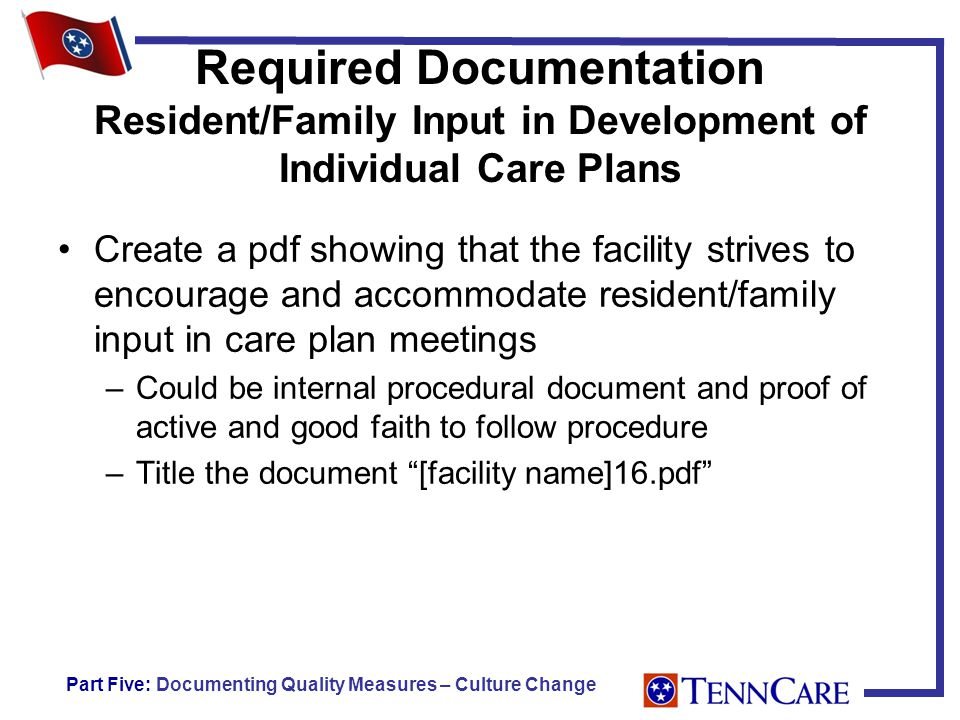 Required Documentation Resident/Family Input in Development of Individual Care Plans Create a pdf showing that the facility strives to encourage and accommodate resident/family input in care plan meetings –Could be internal procedural document and proof of active and good faith to follow procedure –Title the document [facility name]16.pdf Part Five: Documenting Quality Measures – Culture Change