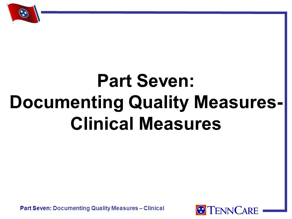 Part Seven: Documenting Quality Measures- Clinical Measures Part Seven: Documenting Quality Measures – Clinical