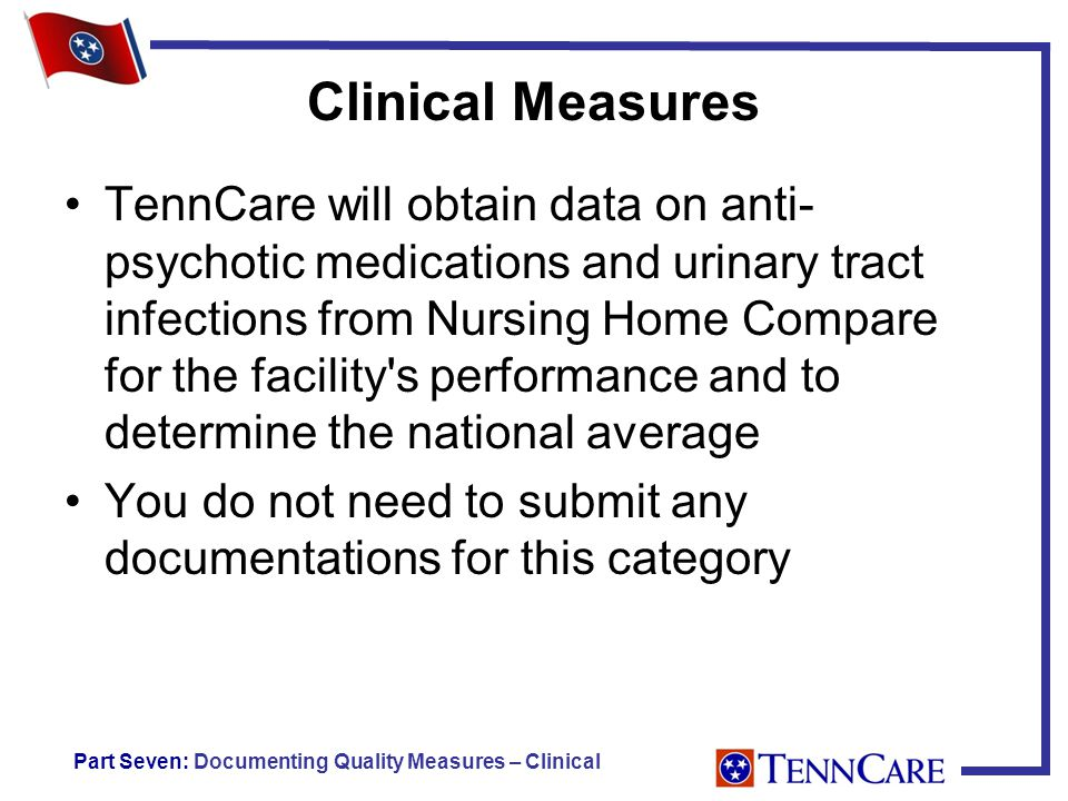 Clinical Measures TennCare will obtain data on anti- psychotic medications and urinary tract infections from Nursing Home Compare for the facility s performance and to determine the national average You do not need to submit any documentations for this category Part Seven: Documenting Quality Measures – Clinical