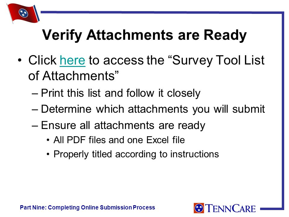 Verify Attachments are Ready Click here to access the Survey Tool List of Attachments here –Print this list and follow it closely –Determine which attachments you will submit –Ensure all attachments are ready All PDF files and one Excel file Properly titled according to instructions Part Nine: Completing Online Submission Process
