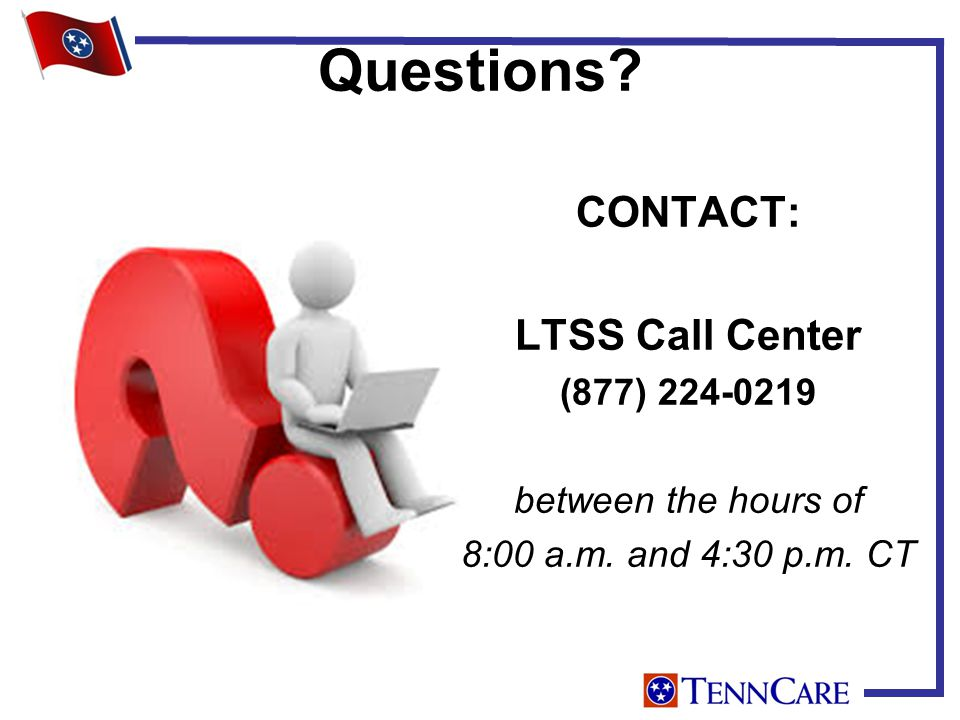 Questions CONTACT: LTSS Call Center (877) 224-0219 between the hours of 8:00 a.m. and 4:30 p.m. CT