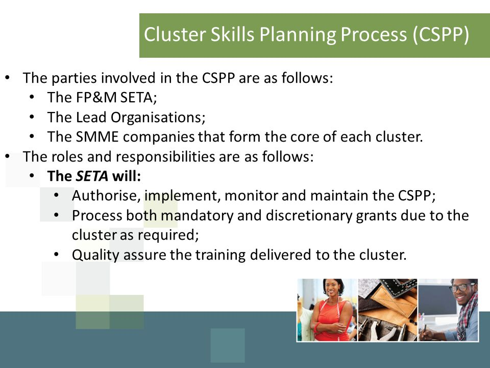 Cluster Skills Planning Process (CSPP) The parties involved in the CSPP are as follows: The FP&M SETA; The Lead Organisations; The SMME companies that form the core of each cluster.