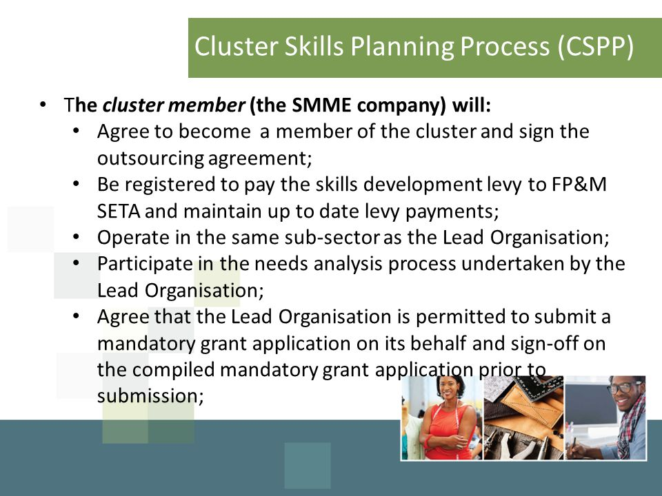 Cluster Skills Planning Process (CSPP) The cluster member (the SMME company) will: Agree to become a member of the cluster and sign the outsourcing agreement; Be registered to pay the skills development levy to FP&M SETA and maintain up to date levy payments; Operate in the same sub-sector as the Lead Organisation; Participate in the needs analysis process undertaken by the Lead Organisation; Agree that the Lead Organisation is permitted to submit a mandatory grant application on its behalf and sign-off on the compiled mandatory grant application prior to submission;