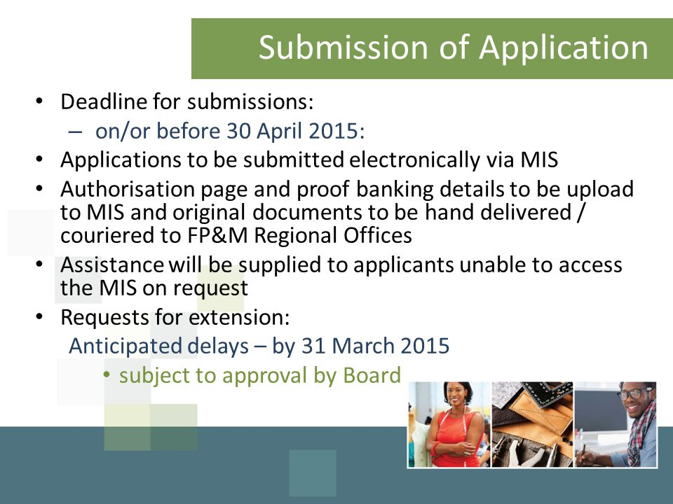 Submission of Application Deadline for submissions: – on/or before 30 April 2015: Applications to be submitted electronically via MIS Authorisation page and proof banking details to be upload to MIS and original documents to be hand delivered / couriered to FP&M Regional Offices Assistance will be supplied to applicants unable to access the MIS on request Requests for extension: Anticipated delays – by 31 March 2015 subject to approval by Board