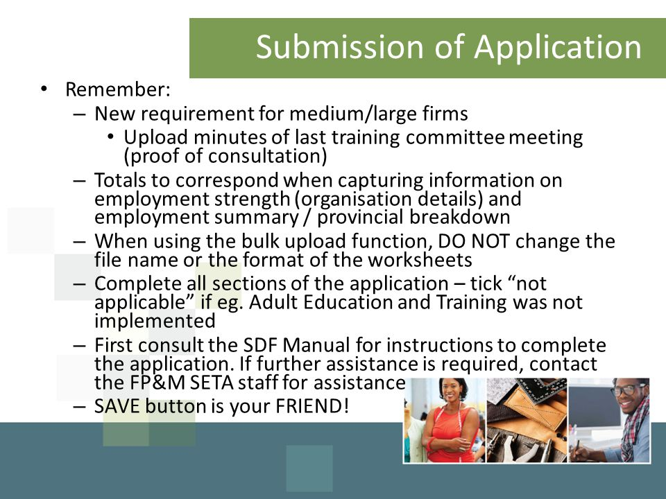 Submission of Application Remember: – New requirement for medium/large firms Upload minutes of last training committee meeting (proof of consultation) – Totals to correspond when capturing information on employment strength (organisation details) and employment summary / provincial breakdown – When using the bulk upload function, DO NOT change the file name or the format of the worksheets – Complete all sections of the application – tick not applicable if eg.