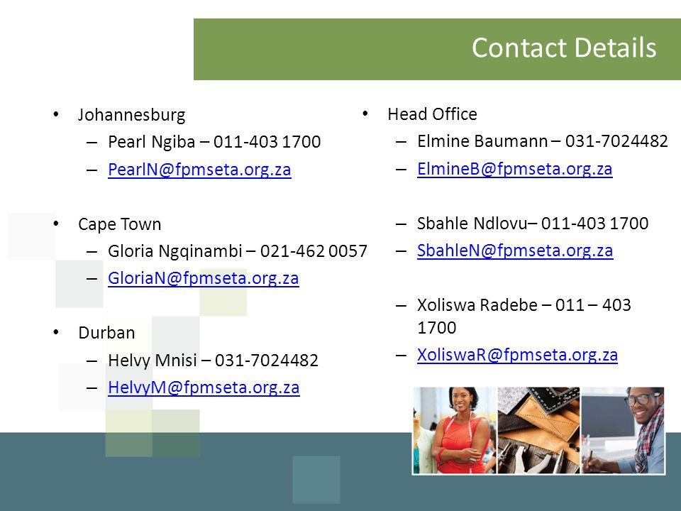 Contact Details Head Office – Elmine Baumann – 031-7024482 – ElmineB@fpmseta.org.za ElmineB@fpmseta.org.za – Sbahle Ndlovu– 011-403 1700 – SbahleN@fpmseta.org.za SbahleN@fpmseta.org.za – Xoliswa Radebe – 011 – 403 1700 – XoliswaR@fpmseta.org.za XoliswaR@fpmseta.org.za Johannesburg – Pearl Ngiba – 011-403 1700 – PearlN@fpmseta.org.za PearlN@fpmseta.org.za Cape Town – Gloria Ngqinambi – 021-462 0057 – GloriaN@fpmseta.org.za GloriaN@fpmseta.org.za Durban – Helvy Mnisi – 031-7024482 – HelvyM@fpmseta.org.za HelvyM@fpmseta.org.za