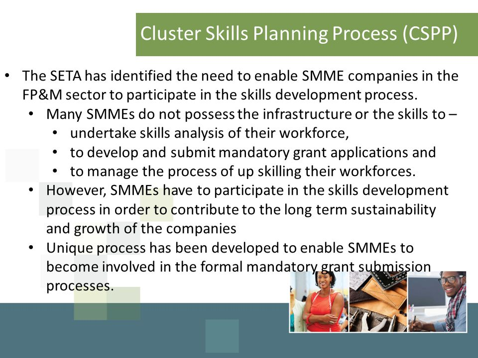 Cluster Skills Planning Process (CSPP) The SETA has identified the need to enable SMME companies in the FP&M sector to participate in the skills development process.