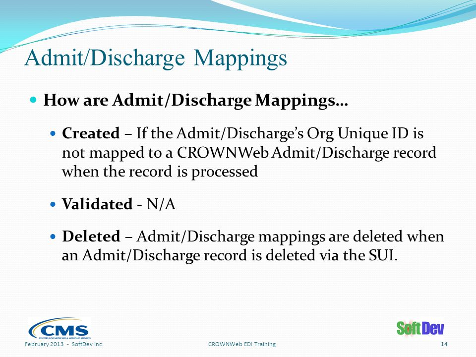 Admit/Discharge Mappings How are Admit/Discharge Mappings… Created – If the Admit/Discharge's Org Unique ID is not mapped to a CROWNWeb Admit/Discharge record when the record is processed Validated - N/A Deleted – Admit/Discharge mappings are deleted when an Admit/Discharge record is deleted via the SUI.