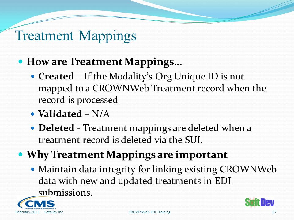 Treatment Mappings How are Treatment Mappings… Created – If the Modality's Org Unique ID is not mapped to a CROWNWeb Treatment record when the record is processed Validated – N/A Deleted - Treatment mappings are deleted when a treatment record is deleted via the SUI.
