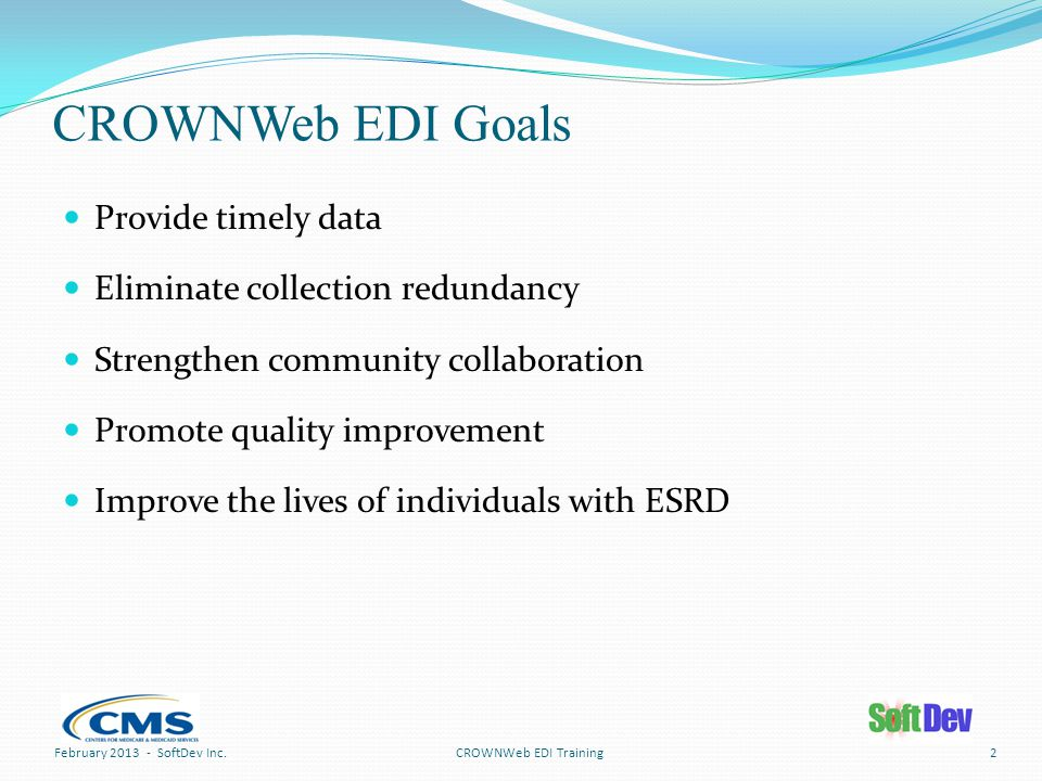 CROWNWeb EDI Goals Provide timely data Eliminate collection redundancy Strengthen community collaboration Promote quality improvement Improve the lives of individuals with ESRD CROWNWeb EDI TrainingFebruary 2013 - SoftDev Inc.2
