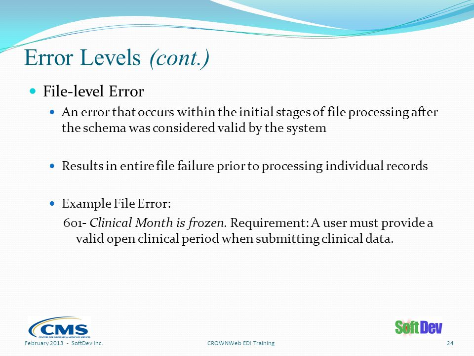 Error Levels (cont.) CROWNWeb EDI Training File-level Error An error that occurs within the initial stages of file processing after the schema was considered valid by the system Results in entire file failure prior to processing individual records Example File Error: 601- Clinical Month is frozen.