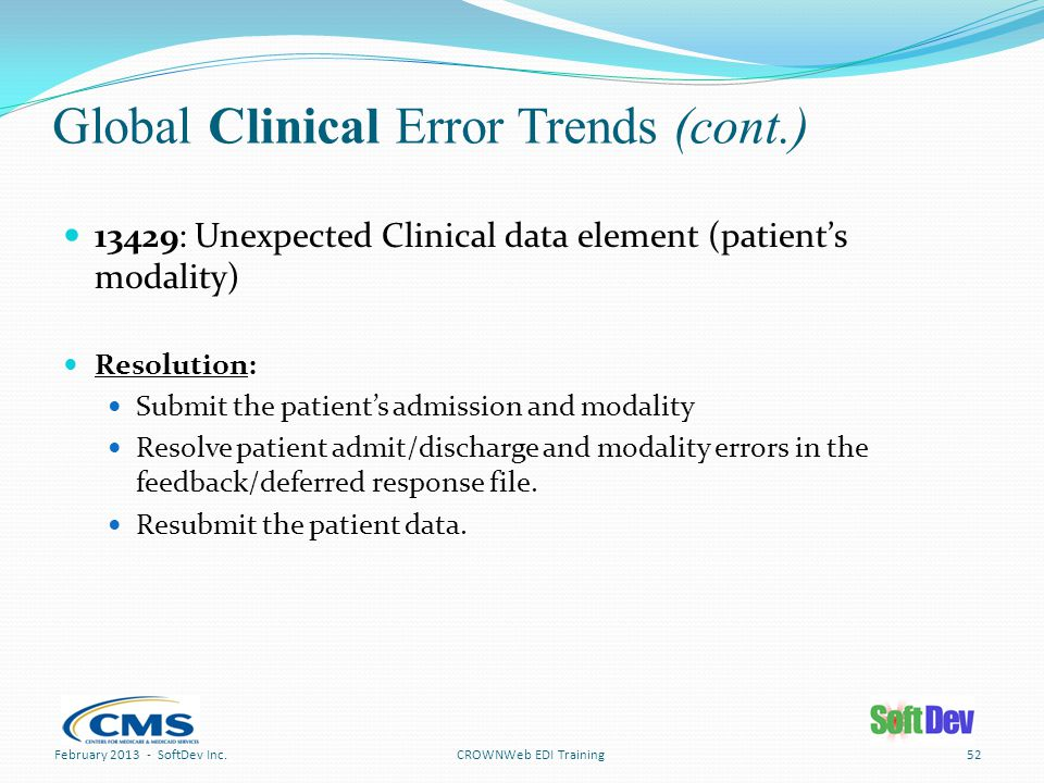 Global Clinical Error Trends (cont.) 52CROWNWeb EDI Training 13429: Unexpected Clinical data element (patient's modality) Resolution: Submit the patient's admission and modality Resolve patient admit/discharge and modality errors in the feedback/deferred response file.